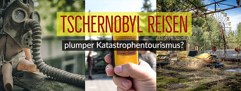 Tschernobyl Reisen – plumper Katastrophentourismus?